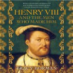 9. Tracy Borman: Henry VIII and the Men Who Made Him